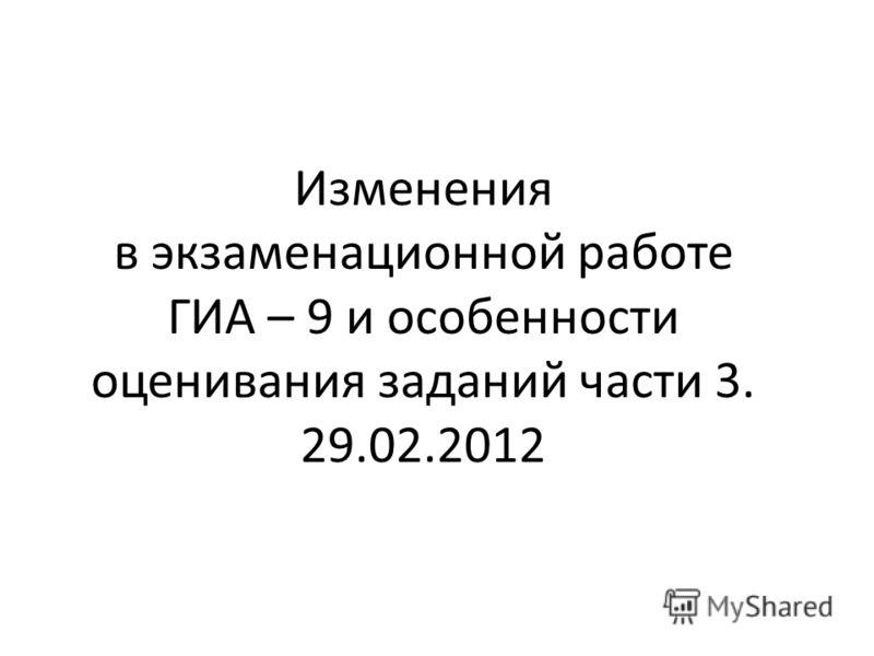 Изменения в экзаменационной работе ГИА – 9 и особенности оценивания заданий части 3. 29.02.2012