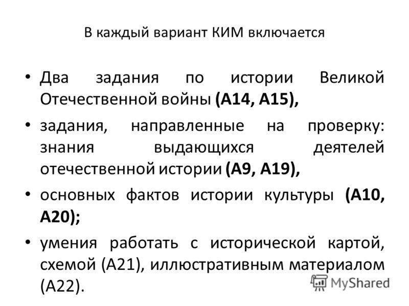 В каждый вариант КИМ включается Два задания по истории Великой Отечественной войны (А14, А15), задания, направленные на проверку: знания выдающихся деятелей отечественной истории (А9, А19), основных фактов истории культуры (А10, А20); умения работать
