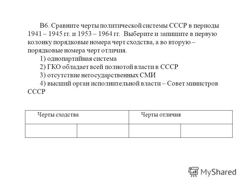 Черты сходстваЧерты отличия В6. Сравните черты политической системы СССР в периоды 1941 – 1945 гг. и 1953 – 1964 гг. Выберите и запишите в первую колонку порядковые номера черт сходства, а во вторую – порядковые номера черт отличия. 1) однопартийная