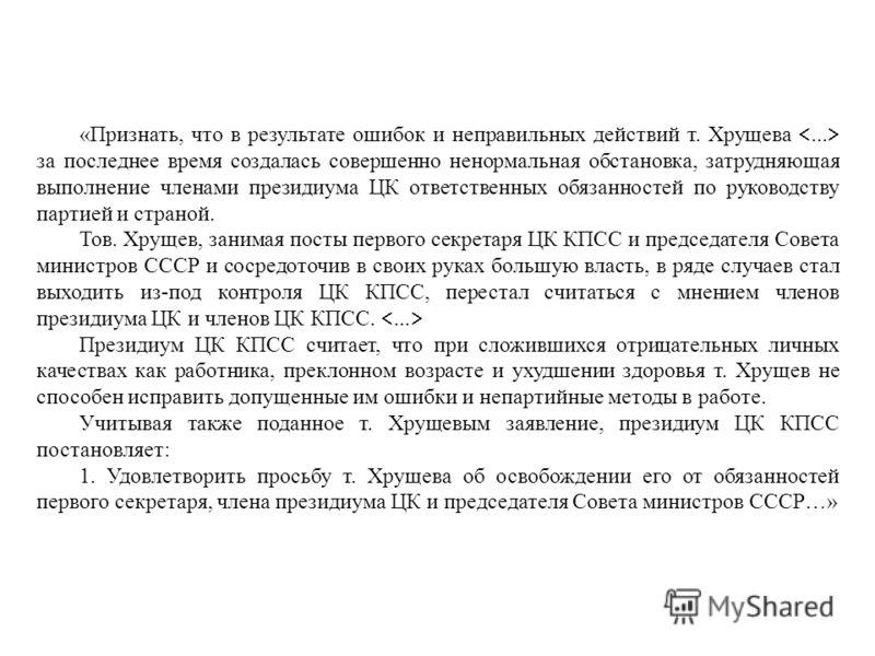 «Признать, что в результате ошибок и неправильных действий т. Хрущева... за последнее время создалась совершенно ненормальная обстановка, затрудняющая выполнение членами президиума ЦК ответственных обязанностей по руководству партией и страной. Тов.