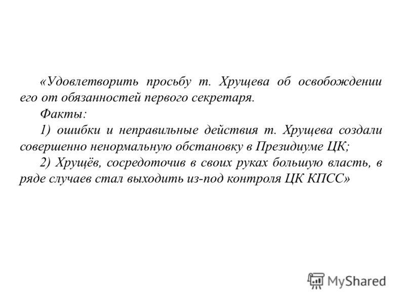 «Удовлетворить просьбу т. Хрущева об освобождении его от обязанностей первого секретаря. Факты: 1) ошибки и неправильные действия т. Хрущева создали совершенно ненормальную обстановку в Президиуме ЦК; 2) Хрущёв, сосредоточив в своих руках большую вла