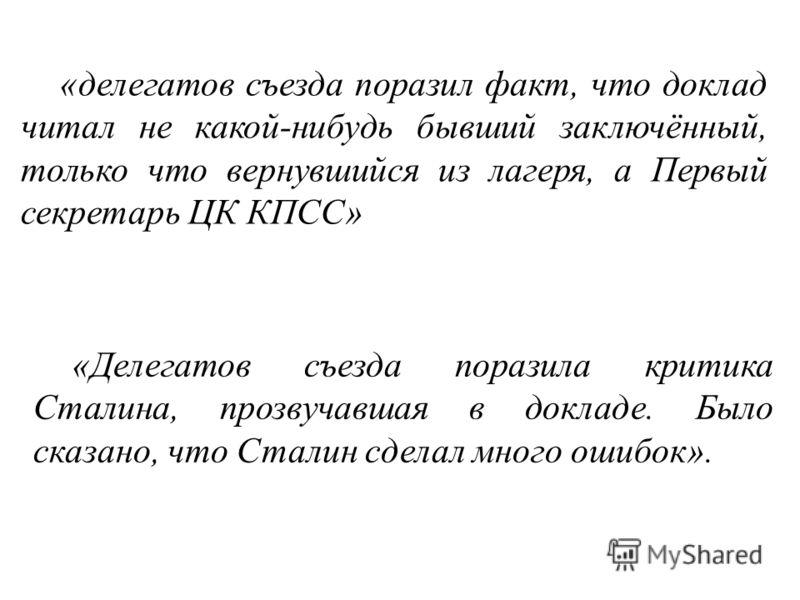 «делегатов съезда поразил факт, что доклад читал не какой-нибудь бывший заключённый, только что вернувшийся из лагеря, а Первый секретарь ЦК КПСС» «Делегатов съезда поразила критика Сталина, прозвучавшая в докладе. Было сказано, что Сталин сделал мно