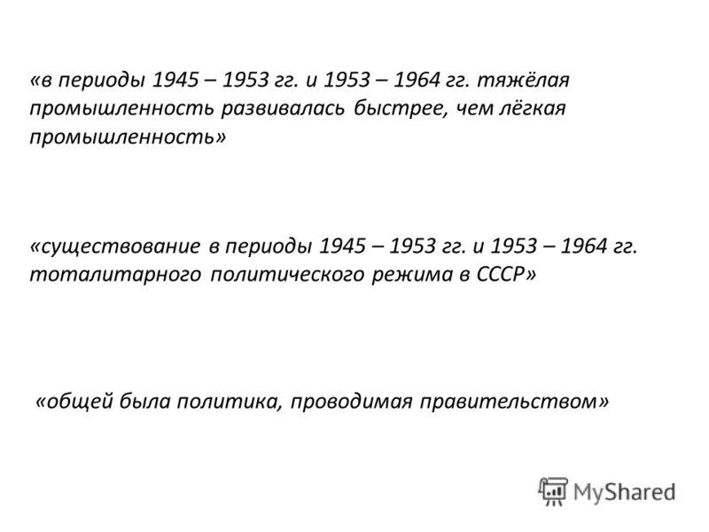 «в периоды 1945 – 1953 гг. и 1953 – 1964 гг. тяжёлая промышленность развивалась быстрее, чем лёгкая промышленность» «существование в периоды 1945 – 1953 гг. и 1953 – 1964 гг. тоталитарного политического режима в СССР» «общей была политика, проводимая