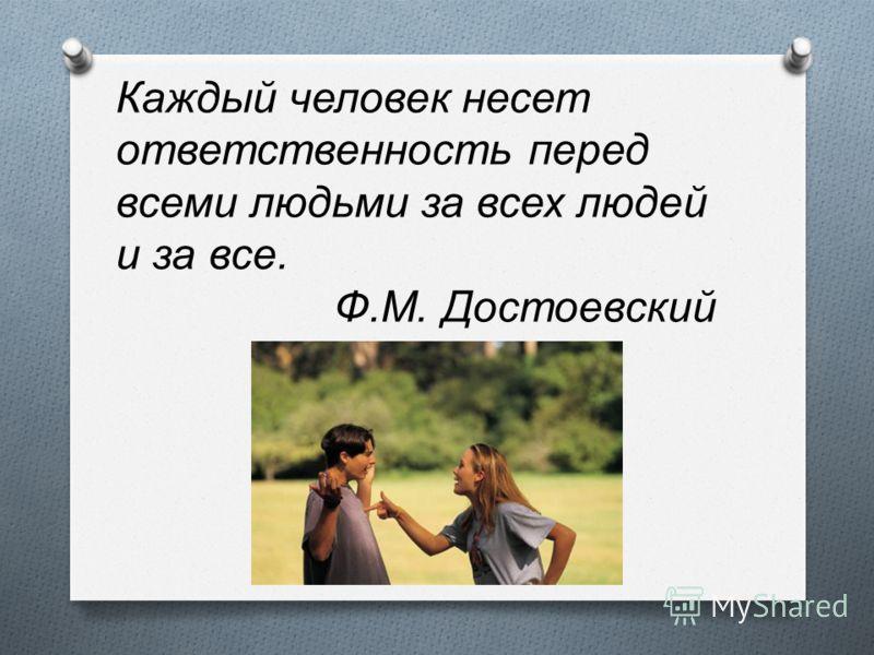 Каждый человек несет ответственность перед всеми людьми за всех людей и за все. Ф.М. Достоевский