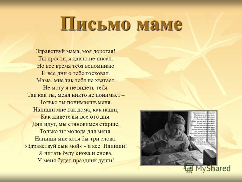 Письмо маме Здравствуй мама, моя дорогая! Ты прости, я давно не писал. Но все время тебя вспоминаю И все дни о тебе тосковал. Мама, мне так тебя не хватает. Не могу я не видеть тебя. Так как ты, меня никто не понимает – Только ты понимаешь меня. Напи