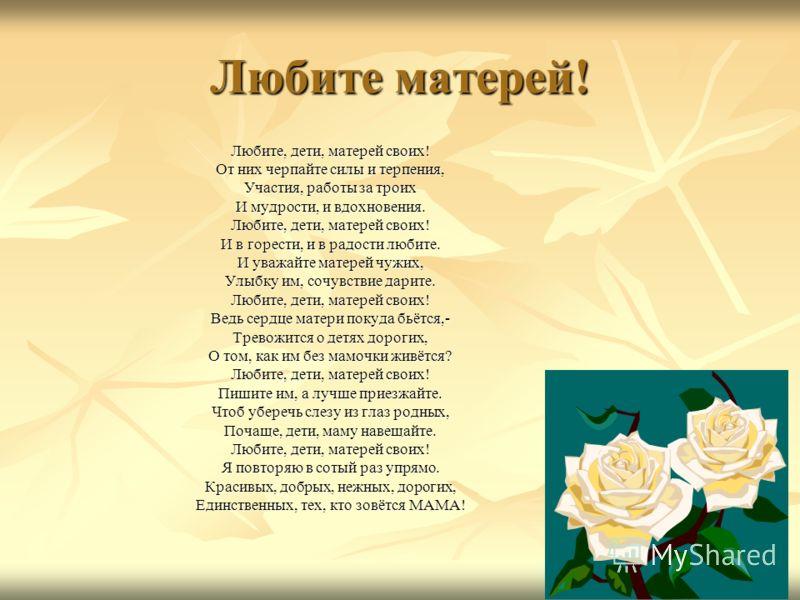 Любите матерей! Любите, дети, матерей своих! От них черпайте силы и терпения, Участия, работы за троих И мудрости, и вдохновения. Любите, дети, матерей своих! И в горести, и в радости любите. И уважайте матерей чужих, Улыбку им, сочувствие дарите. Лю