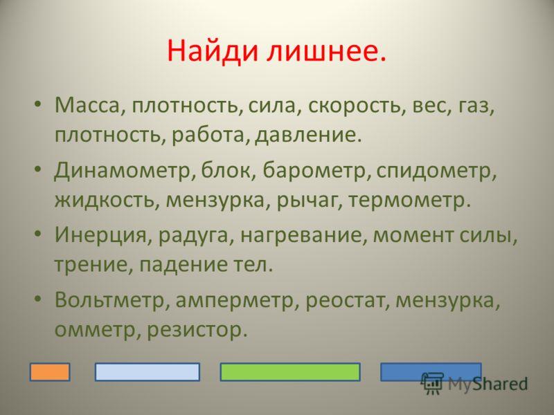 Найди лишнее. Масса, плотность, сила, скорость, вес, газ, плотность, работа, давление. Динамометр, блок, барометр, спидометр, жидкость, мензурка, рычаг, термометр. Инерция, радуга, нагревание, момент силы, трение, падение тел. Вольтметр, амперметр, р