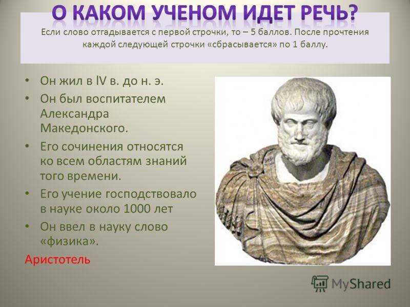 Он жил в lV в. до н. э. Он был воспитателем Александра Македонского. Его сочинения относятся ко всем областям знаний того времени. Его учение господствовало в науке около 1000 лет Он ввел в науку слово «физика». Аристотель