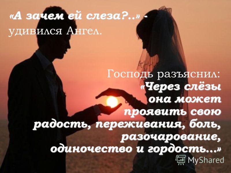 «А зачем ей слеза?..» - удивился Ангел. Господь разъяснил: «Через слёзы она может проявить свою радость, переживания, боль, разочарование, одиночество и гордость…»