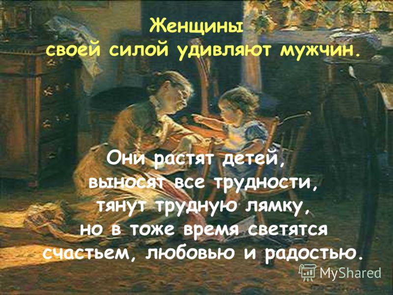 Женщины своей силой удивляют мужчин. Они растят детей, выносят все трудности, тянут трудную лямку, но в тоже время светятся счастьем, любовью и радостью.