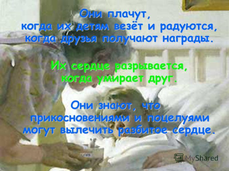 Они плачут, когда их детям везёт и радуются, когда друзья получают награды. Их сердце разрывается, когда умирает друг. Они знают, что прикосновениями и поцелуями могут вылечить разбитое сердце.
