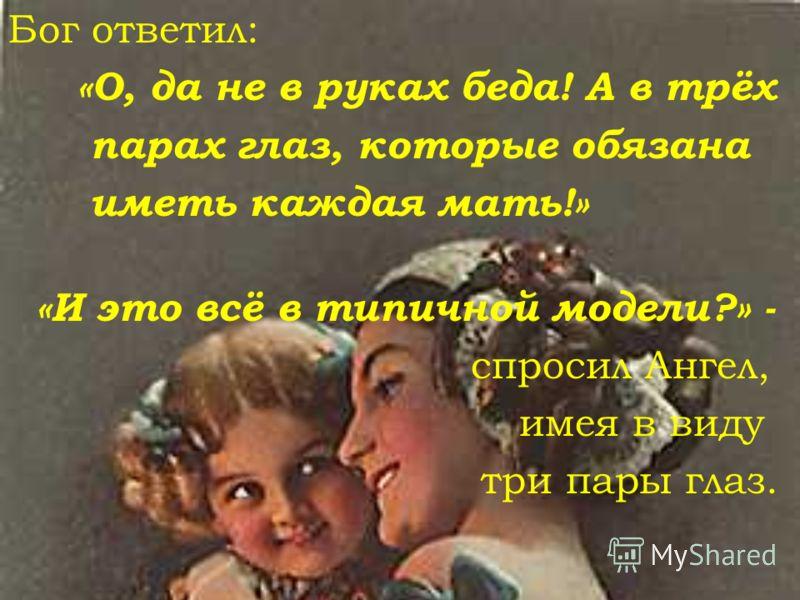 Бог ответил: «О, да не в руках беда! А в трёх парах глаз, которые обязана иметь каждая мать!» «И это всё в типичной модели?» - с просил Ангел, имея в виду три пары глаз.
