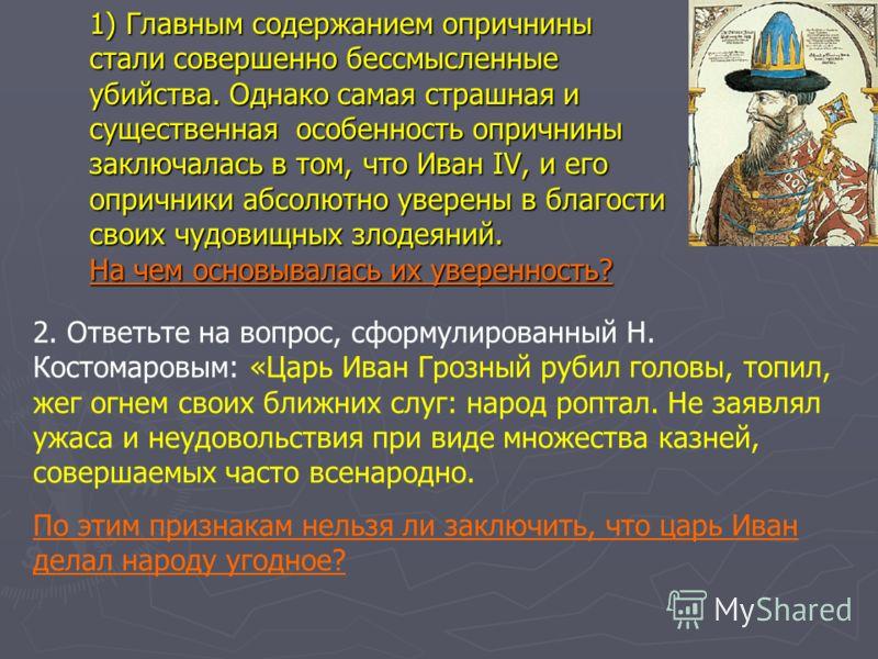 1) Главным содержанием опричнины стали совершенно бессмысленные убийства. Однако самая страшная и существенная особенность опричнины заключалась в том, что Иван IV, и его опричники абсолютно уверены в благости своих чудовищных злодеяний. На чем основ