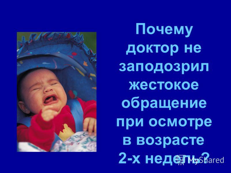 Почему доктор не заподозрил жестокое обращение при осмотре в возрасте 2-х недель?