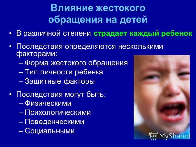 Влияние жестокого обращения на детей В различной степени страдает каждый ребенок Последствия определяются несколькими факторами: –Форма жестокого обращения –Тип личности ребенка –Защитные факторы Последствия могут быть: –Физическими –Психологическими
