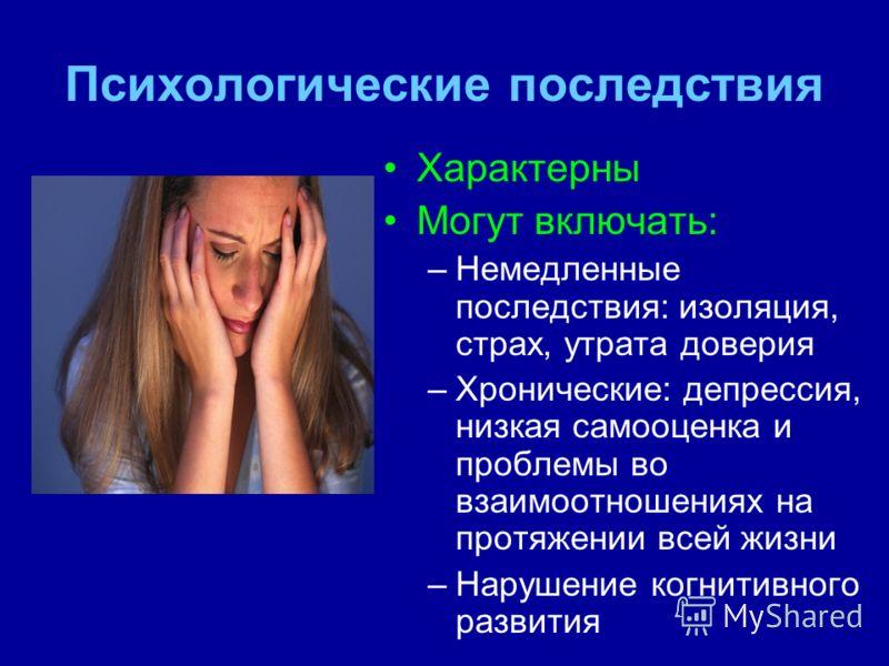 Психологические последствия Характерны Могут включать: –Немедленные последствия: изоляция, страх, утрата доверия –Хронические: депрессия, низкая самооценка и проблемы во взаимоотношениях на протяжении всей жизни –Нарушение когнитивного развития