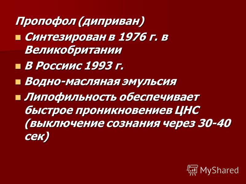 Пропофол (диприван) Синтезирован в 1976 г. в Великобритании Синтезирован в 1976 г. в Великобритании В Россиис 1993 г. В Россиис 1993 г. Водно-масляная эмульсия Водно-масляная эмульсия Липофильность обеспечивает быстрое проникновениев ЦНС (выключение