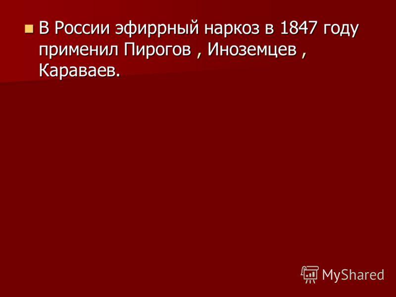 В России эфиррный наркоз в 1847 году применил Пирогов, Иноземцев, Караваев. В России эфиррный наркоз в 1847 году применил Пирогов, Иноземцев, Караваев.