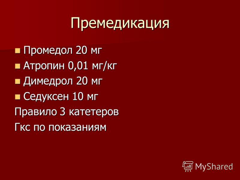 Премедикация Промедол 20 мг Промедол 20 мг Атропин 0,01 мг/кг Атропин 0,01 мг/кг Димедрол 20 мг Димедрол 20 мг Седуксен 10 мг Седуксен 10 мг Правило 3 катетеров Гкс по показаниям