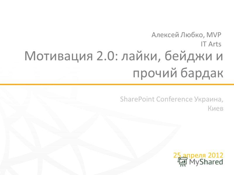 SharePoint Conference Украина, Киев 25 апреля 2012 Мотивация 2.0: лайки, бейджи и прочий бардак Алексей Любко, MVP IT Arts