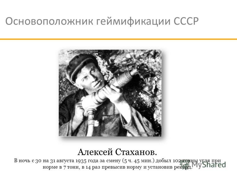 Основоположник геймификации СССР Алексей Стаханов. В ночь с 30 на 31 августа 1935 года за смену (5 ч. 45 мин.) добыл 102 тонны угля при норме в 7 тонн, в 14 раз превысив норму и установив рекорд.