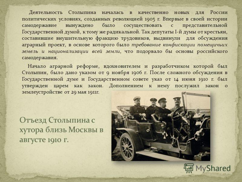 Деятельность Столыпина началась в качественно новых для России политических условиях, созданных революцией 1905 г. Впервые в своей истории самодержавие вынуждено было сосуществовать с представительной Государственной думой, к тому же радикальной. Так