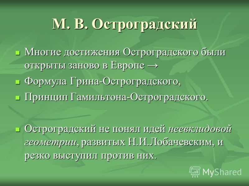 М. В. Остроградский Многие достижения Остроградского были открыты заново в Европе Многие достижения Остроградского были открыты заново в Европе Формула Грина-Остроградского, Формула Грина-Остроградского, Принцип Гамильтона-Остроградского. Принцип Гам
