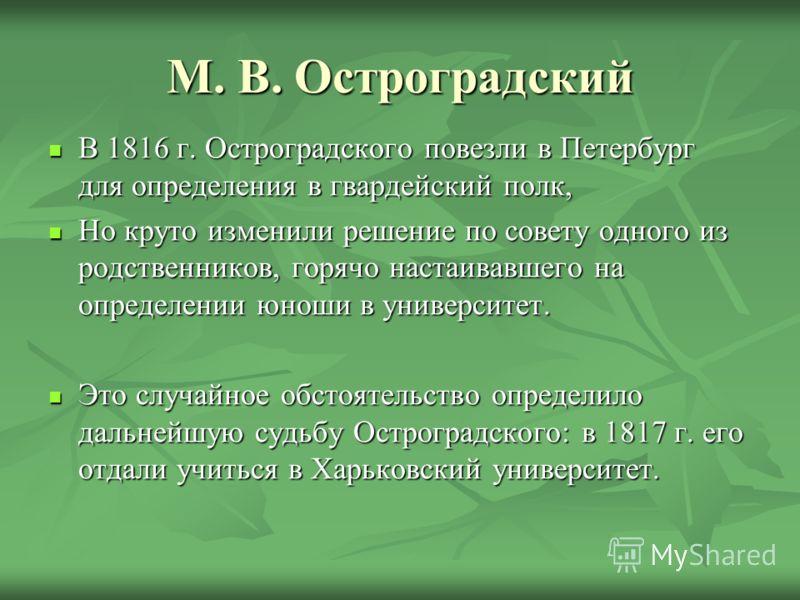 М. В. Остроградский В 1816 г. Остроградского повезли в Петербург для определения в гвардейский полк, В 1816 г. Остроградского повезли в Петербург для определения в гвардейский полк, Но круто изменили решение по совету одного из родственников, горячо