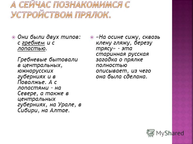Они были двух типов: с гребнем и с лопастью. Гребневые бытовали в центральных, южнорусских губерниях и в Поволжье. А с лопастями – на Севере, а также в центральных губерниях, на Урале, в Сибири, на Алтае. «На осине сижу, сквозь клену гляжу, березу тр