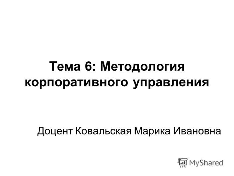 Тема 6: Методология корпоративного управления Доцент Ковальская Марика Ивановна 1