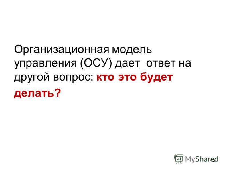 Организационная модель управления (ОСУ) дает ответ на другой вопрос: кто это будет делать? 42