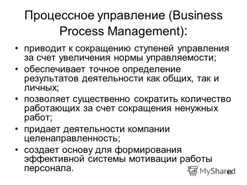 65 Процессное управление (Business Process Management) : приводит к сокращению ступеней управления за счет увеличения нормы управляемости; обеспечивает точное определение результатов деятельности как общих, так и личных; позволяет существенно сократи