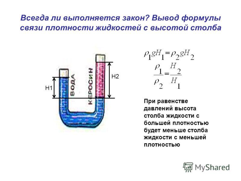 Всегда ли выполняется закон? Вывод формулы связи плотности жидкостей с высотой столба H2 H1 При равенстве давлений высота столба жидкости с большей плотностью будет меньше столба жидкости с меньшей плотностью