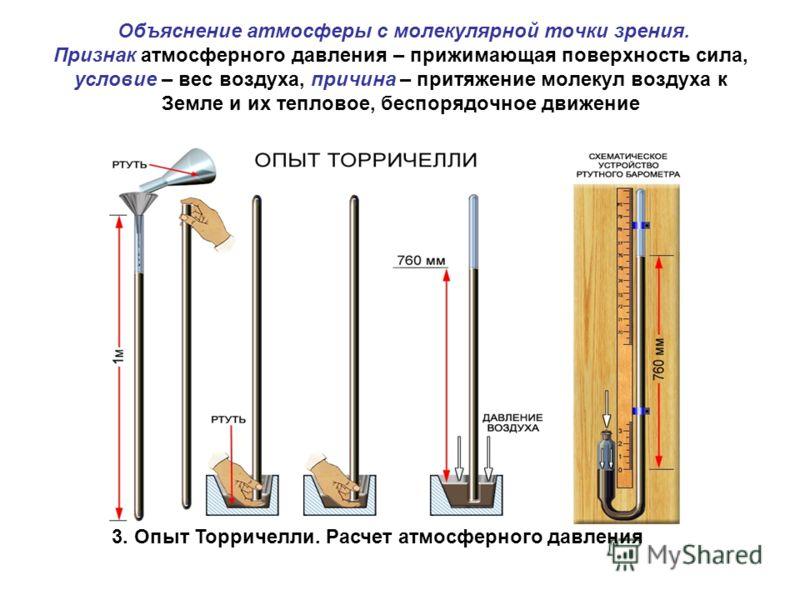 Объяснение атмосферы с молекулярной точки зрения. Признак атмосферного давления – прижимающая поверхность сила, условие – вес воздуха, причина – притяжение молекул воздуха к Земле и их тепловое, беспорядочное движение 3. Опыт Торричелли. Расчет атмос