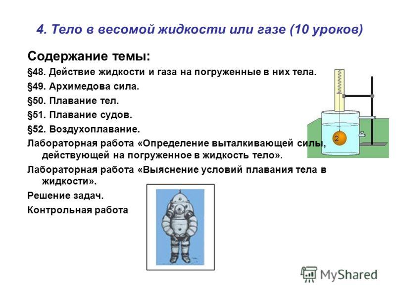 4. Тело в весомой жидкости или газе (10 уроков) Содержание темы: §48. Действие жидкости и газа на погруженные в них тела. §49. Архимедова сила. §50. Плавание тел. §51. Плавание судов. §52. Воздухоплавание. Лабораторная работа «Определение выталкивающ