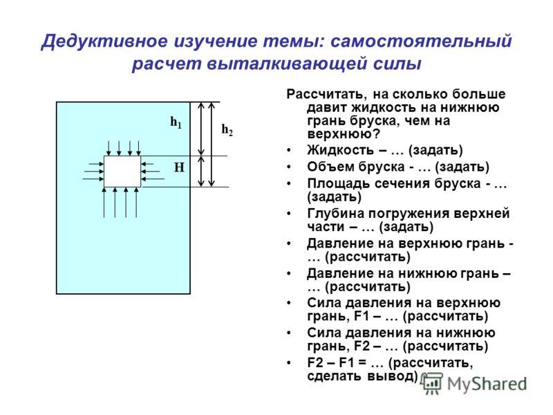 Дедуктивное изучение темы: самостоятельный расчет выталкивающей силы Рассчитать, на сколько больше давит жидкость на нижнюю грань бруска, чем на верхнюю? Жидкость – … (задать) Объем бруска - … (задать) Площадь сечения бруска - … (задать) Глубина погр