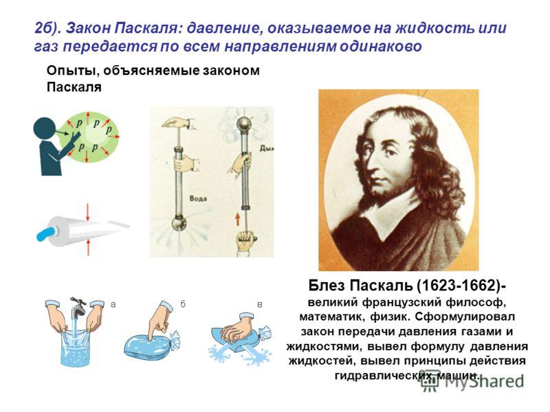Блез Паскаль (1623-1662)- великий французский философ, математик, физик. Сформулировал закон передачи давления газами и жидкостями, вывел формулу давления жидкостей, вывел принципы действия гидравлических машин. 2б). Закон Паскаля: давление, оказывае