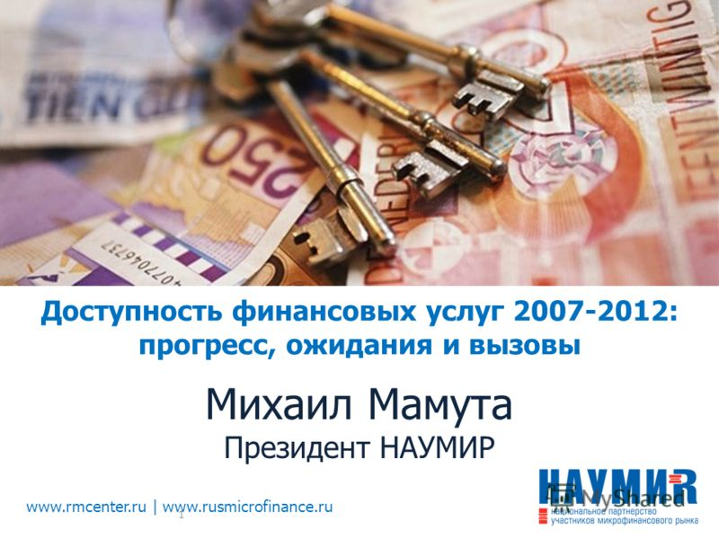 Доступность финансовых услуг 2007-2012: прогресс, ожидания и вызовы Михаил Мамута Президент НАУМИР www.rmcenter.ru | www.rusmicrofinance.ru 1
