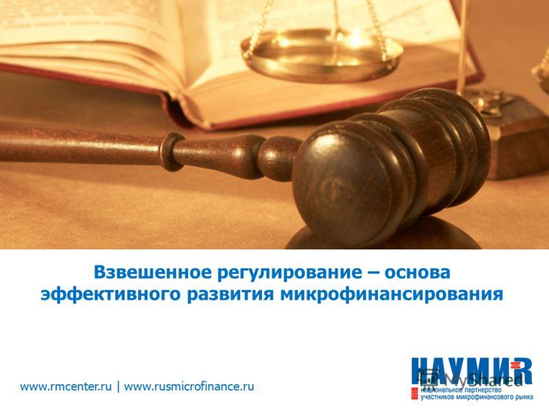www.rmcenter.ru | www.rusmicrofinance.ru Взвешенное регулирование – основа эффективного развития микрофинансирования