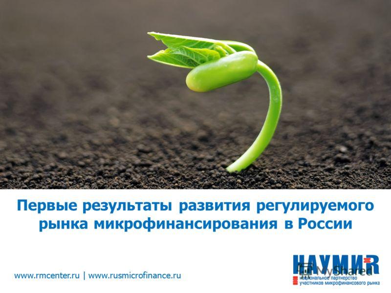 www.rmcenter.ru | www.rusmicrofinance.ru Первые результаты развития регулируемого рынка микрофинансирования в России