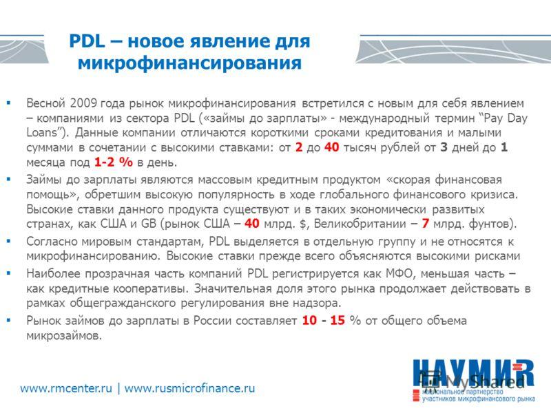 www.rmcenter.ru | www.rusmicrofinance.ru PDL – новое явление для микрофинансирования Весной 2009 года рынок микрофинансирования встретился с новым для себя явлением – компаниями из сектора PDL («займы до зарплаты» - международный термин Pay Day Loans