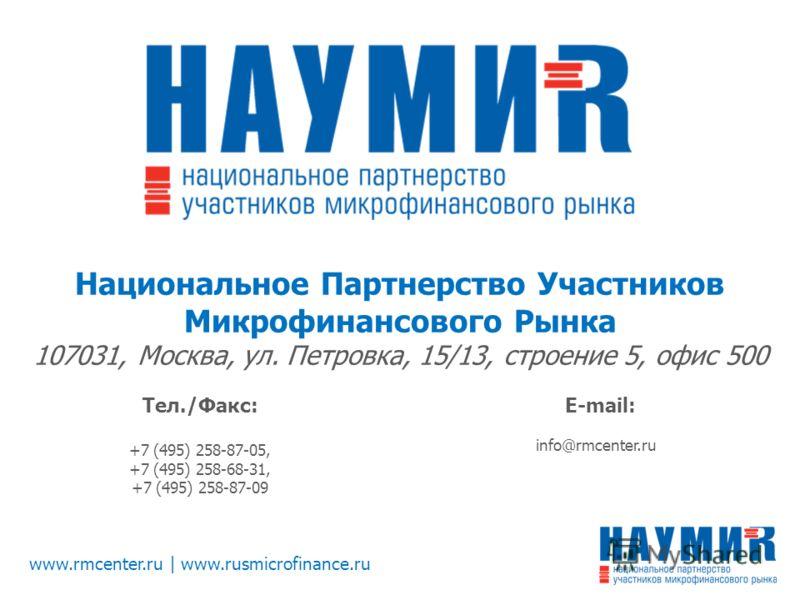 www.rmcenter.ru | www.rusmicrofinance.ru Национальное Партнерство Участников Микрофинансового Рынка 107031, Москва, ул. Петровка, 15/13, строение 5, офис 500 Тел./Факс: +7 (495) 258-87-05, +7 (495) 258-68-31, +7 (495) 258-87-09 E-mail: info@rmcenter.