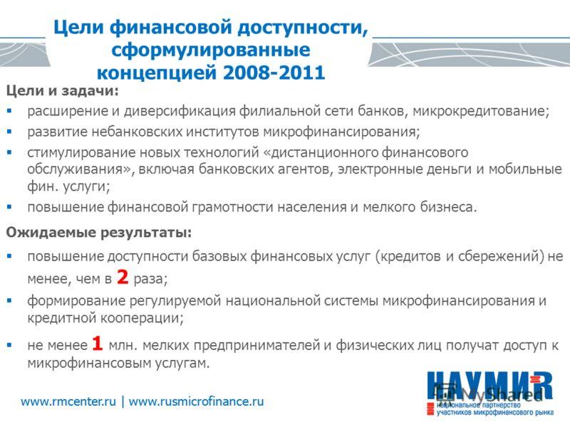 Цели финансовой доступности, сформулированные концепцией 2008-2011 Цели и задачи: расширение и диверсификация филиальной сети банков, микрокредитование; развитие небанковских институтов микрофинансирования; стимулирование новых технологий «дистанцион