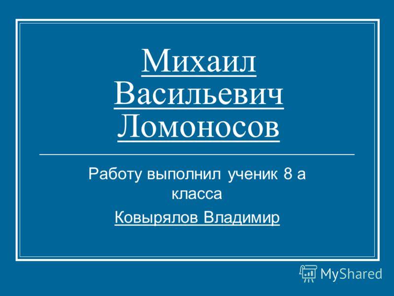 Михаил Васильевич Ломоносов Работу выполнил ученик 8 а класса Ковырялов Владимир