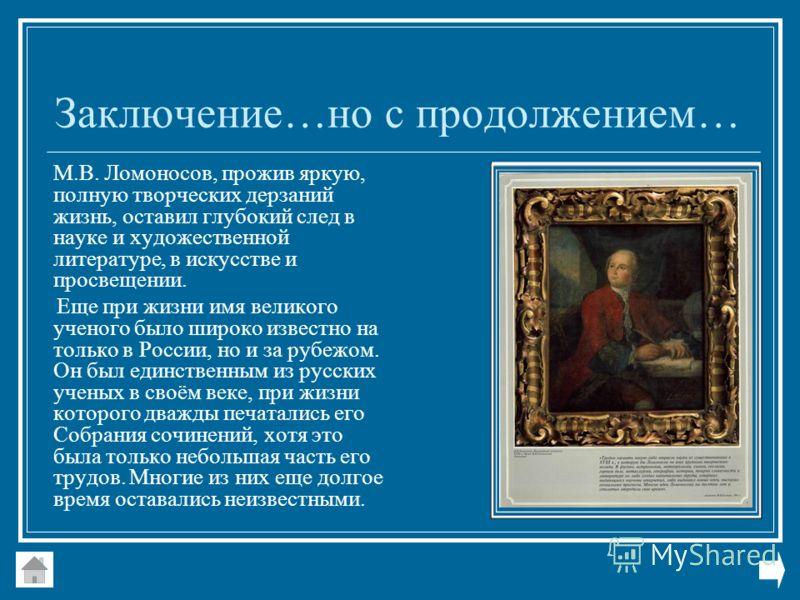 Заключение…но с продолжением… М.В. Ломоносов, прожив яркую, полную творческих дерзаний жизнь, оставил глубокий след в науке и художественной литературе, в искусстве и просвещении. Еще при жизни имя великого ученого было широко известно на только в Ро