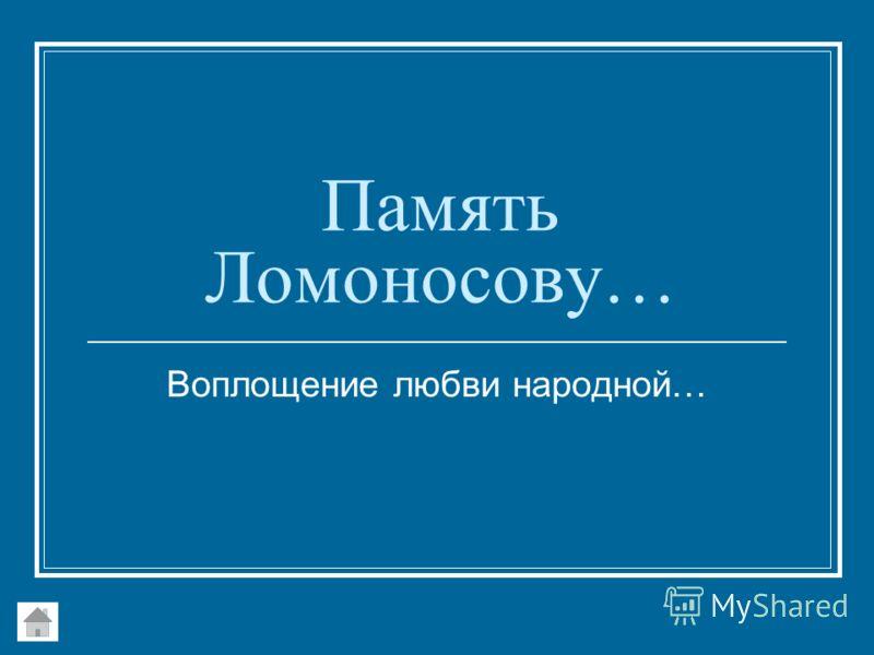 Память Ломоносову… Воплощение любви народной…