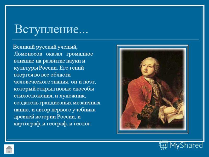 Вступление... Великий русский ученый, Ломоносов оказал громадное влияние на развитие науки и культуры России. Его гений вторгся во все области человеческого знания: он и поэт, который открыл новые способы стихосложения, и художник, создатель грандиоз