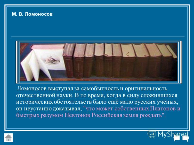 Ломоносов выступал за самобытность и оригинальность отечественной науки. В то время, когда в силу сложившихся исторических обстоятельств было ещё мало русских учёных, он неустанно доказывал,