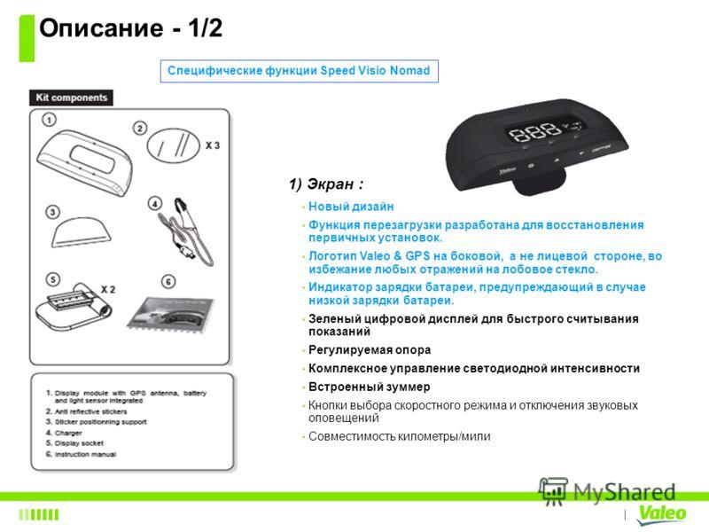 I 1) Экран : Новый дизайн Функция перезагрузки разработана для восстановления первичных установок. Логотип Valeo & GPS на боковой, а не лицевой стороне, во избежание любых отражений на лобовое стекло. Индикатор зарядки батареи, предупреждающий в случ