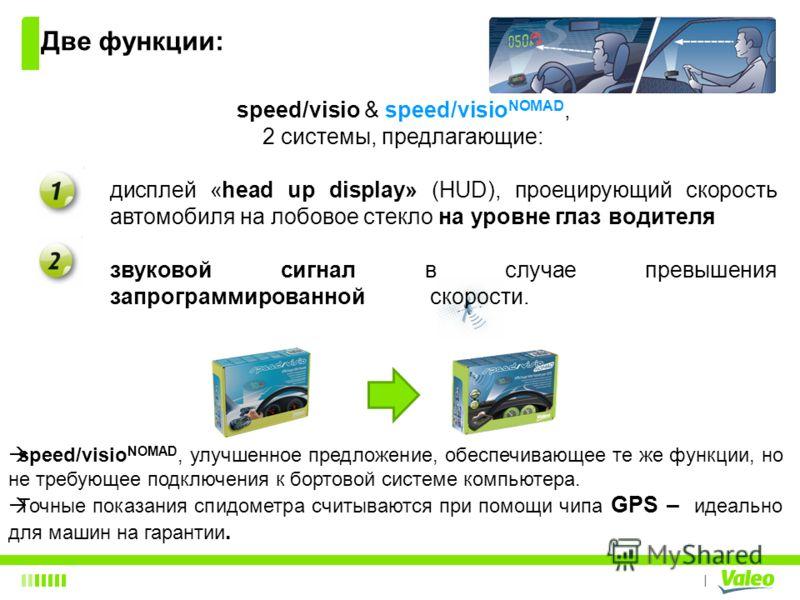 I speed/visio & speed/visio NOMAD, 2 системы, предлагающие: дисплей «head up display» (HUD), проецирующий скорость автомобиля на лобовое стекло на уровне глаз водителя звуковой сигнал в случае превышения запрограммированной скорости. Две функции: spe